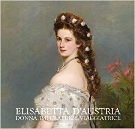 Elisabetta d'Austria. Donna, imperatrice, viaggiatrice