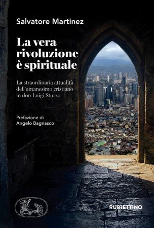 La vera rivoluzione è spirituale. La straordinaria attualità dell'umanesimo cristiano in don Luigi Sturzo