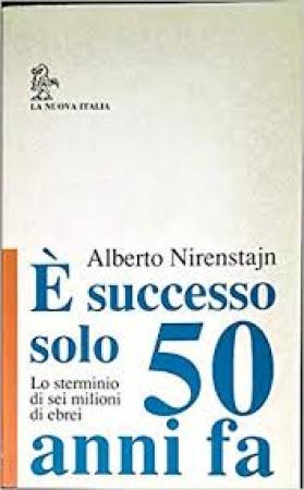 E' successo solo 50 anni fa : lo sterminio di sei milioni di ebrei / Alberto Nirenstajn