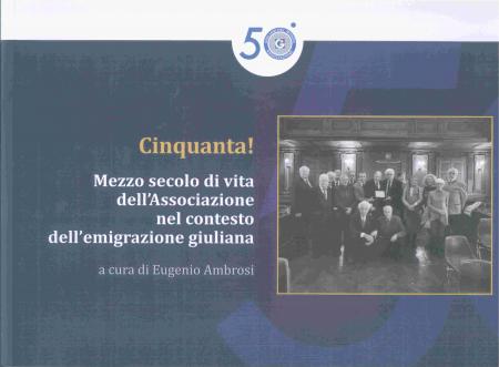 Cinquanta! Mezzo secolo di vita dell'Associazione nel contesto dell'emigrazione giuliana