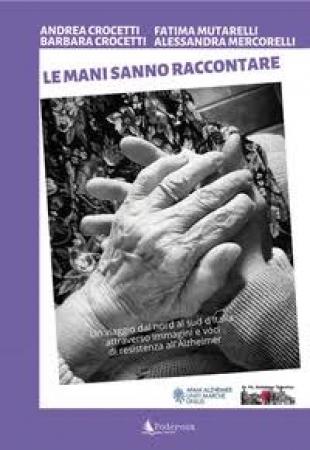 Le mani sanno raccontare :[un viaggio al nord al sud d'Italia attraverso immagini e voci di resistenza all'Alzheimer]